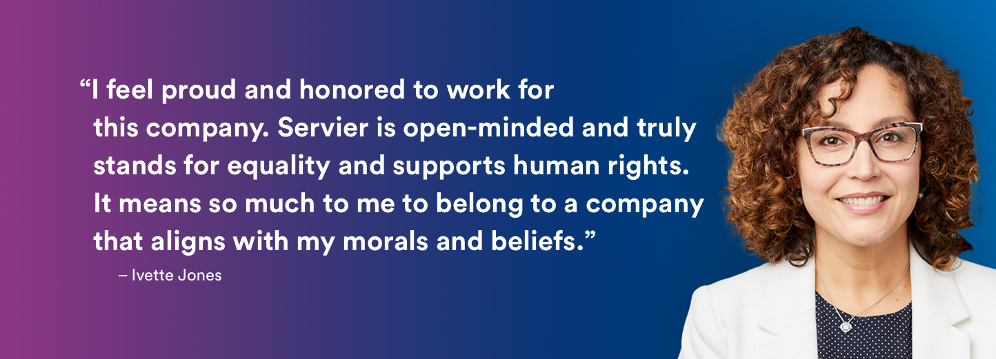 """I feel proud and honored to work for  this company. Servier is open minded and truly  stands for equality and supports human rights.  It means so much to me to belong to a company  that aligns with my morals and beliefs."" – Ivette Jones"